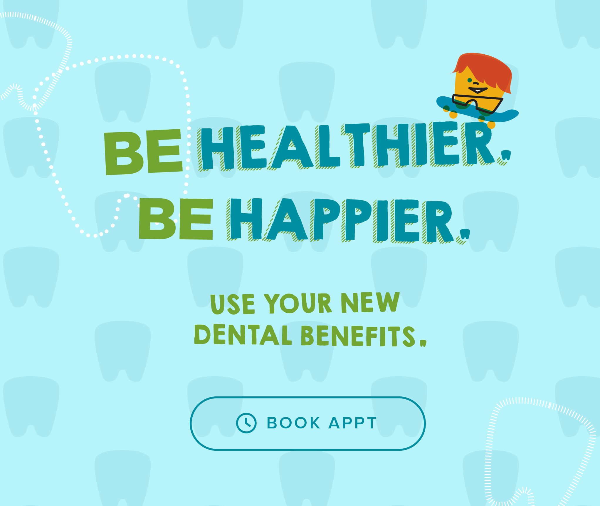 Be Healthier. Be Happier. Use your new dental benefits. - My Kid's Dentist & Orthodontics